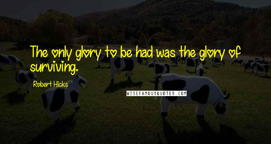 Robert Hicks quotes: The only glory to be had was the glory of surviving.