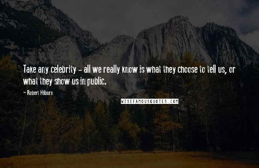 Robert Hilburn quotes: Take any celebrity - all we really know is what they choose to tell us, or what they show us in public.