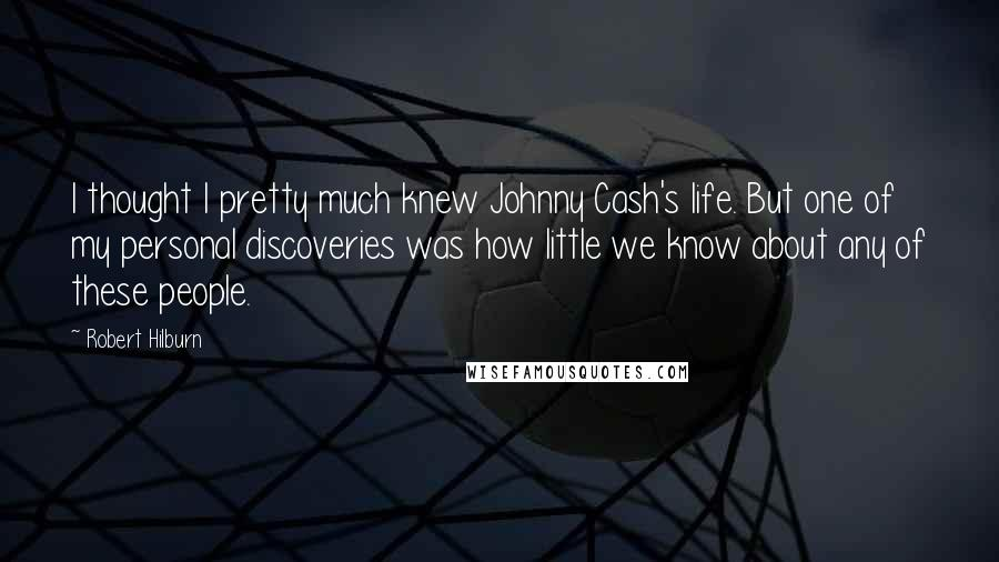 Robert Hilburn quotes: I thought I pretty much knew Johnny Cash's life. But one of my personal discoveries was how little we know about any of these people.