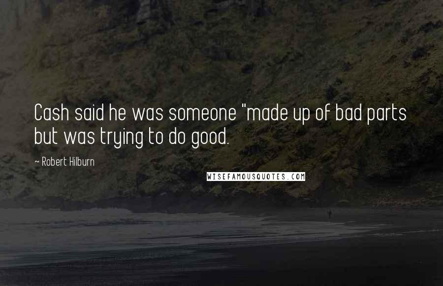 """Robert Hilburn quotes: Cash said he was someone """"made up of bad parts but was trying to do good."""