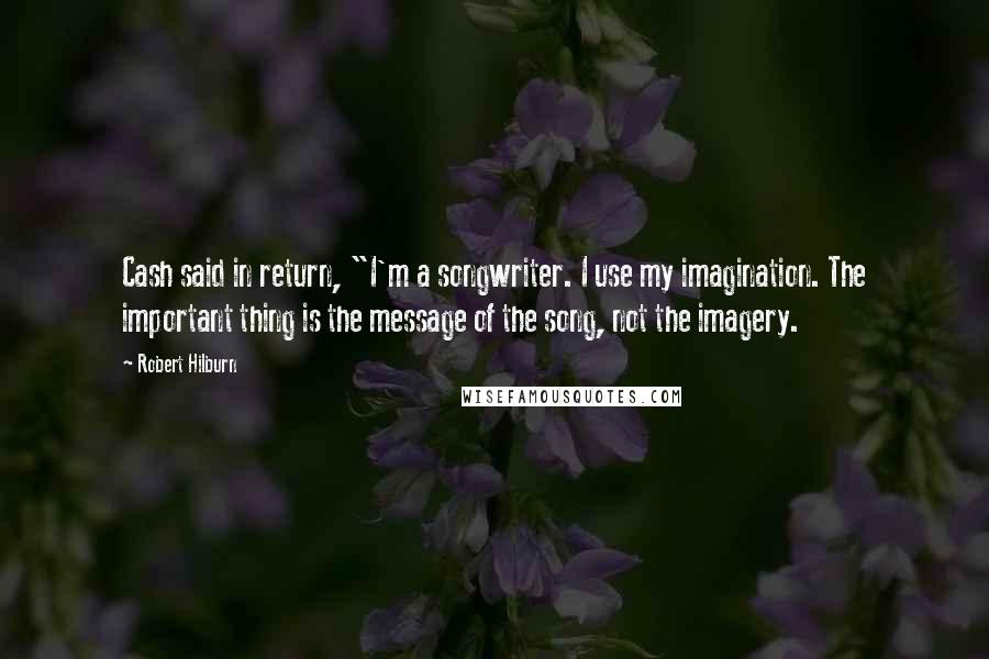 """Robert Hilburn quotes: Cash said in return, """"I'm a songwriter. I use my imagination. The important thing is the message of the song, not the imagery."""