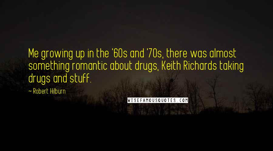Robert Hilburn quotes: Me growing up in the '60s and '70s, there was almost something romantic about drugs, Keith Richards taking drugs and stuff.