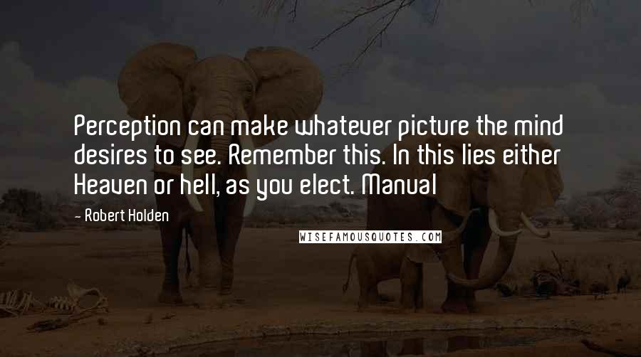Robert Holden quotes: Perception can make whatever picture the mind desires to see. Remember this. In this lies either Heaven or hell, as you elect. Manual