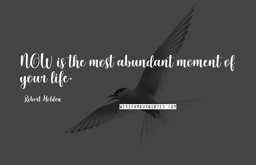 Robert Holden quotes: NOW is the most abundant moment of your life.