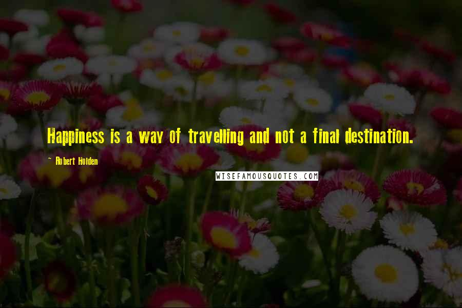 Robert Holden quotes: Happiness is a way of travelling and not a final destination.