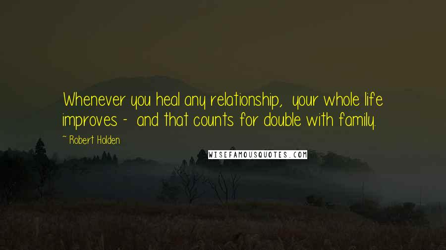 Robert Holden quotes: Whenever you heal any relationship, your whole life improves - and that counts for double with family.