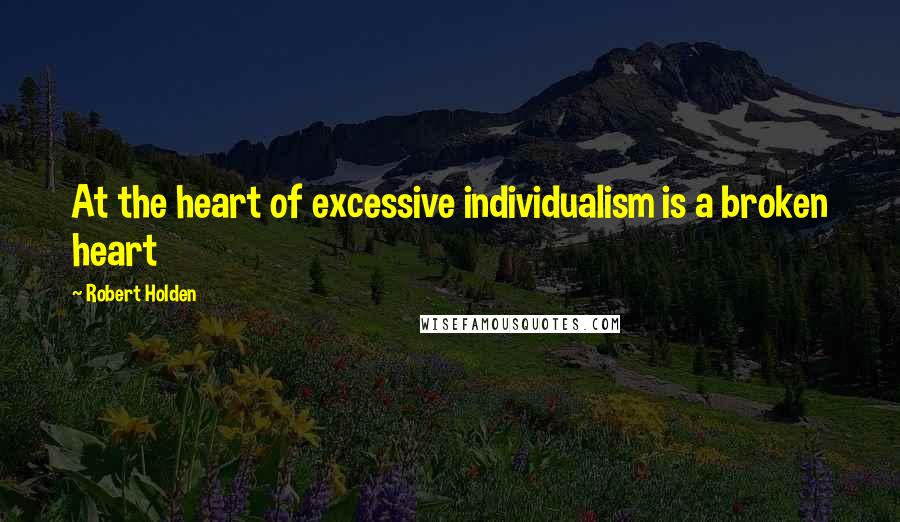Robert Holden quotes: At the heart of excessive individualism is a broken heart