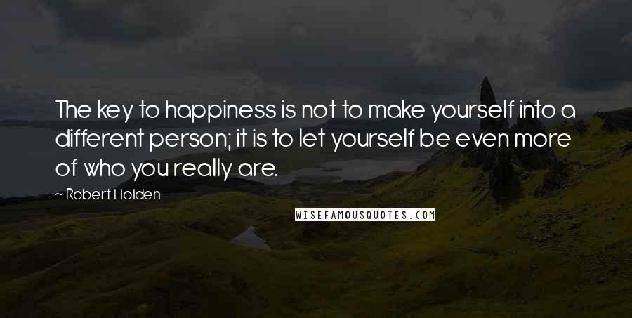 Robert Holden quotes: The key to happiness is not to make yourself into a different person; it is to let yourself be even more of who you really are.