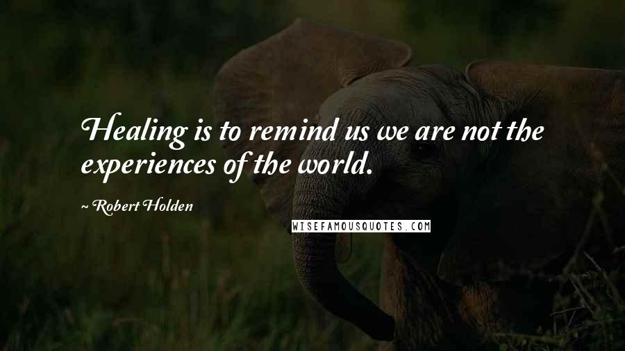 Robert Holden quotes: Healing is to remind us we are not the experiences of the world.