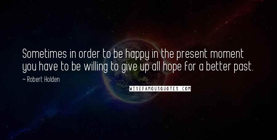 Robert Holden quotes: Sometimes in order to be happy in the present moment you have to be willing to give up all hope for a better past.
