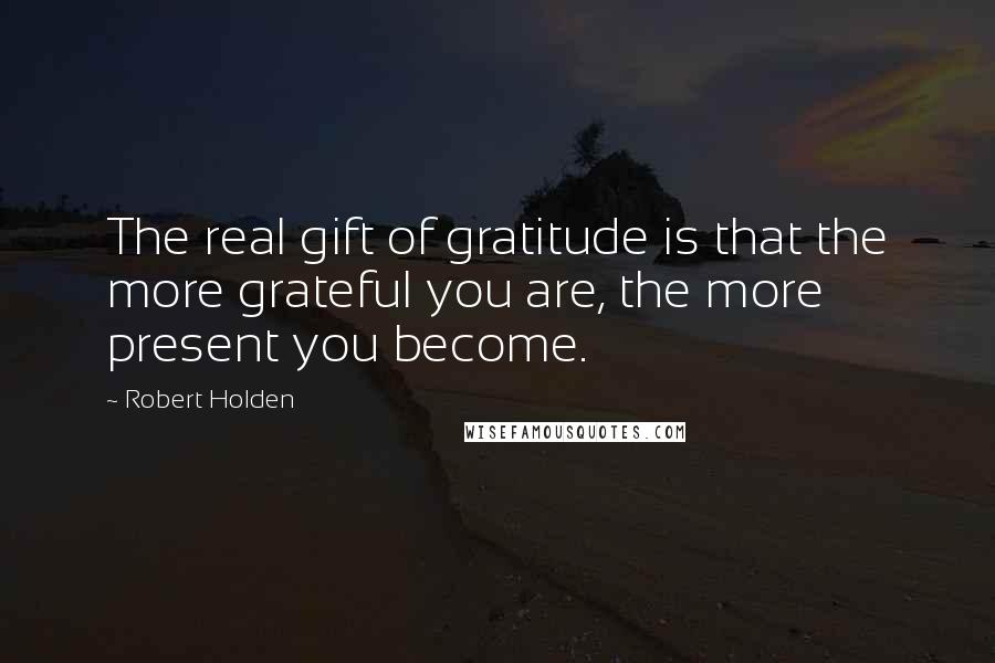Robert Holden quotes: The real gift of gratitude is that the more grateful you are, the more present you become.