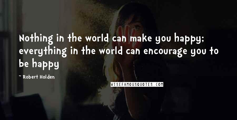 Robert Holden quotes: Nothing in the world can make you happy; everything in the world can encourage you to be happy