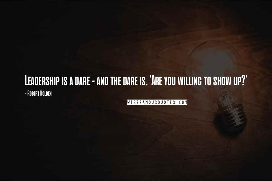 Robert Holden quotes: Leadership is a dare - and the dare is, 'Are you willing to show up?'