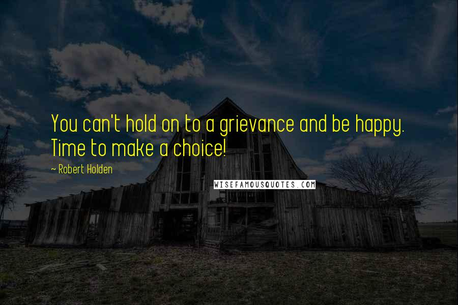Robert Holden quotes: You can't hold on to a grievance and be happy. Time to make a choice!