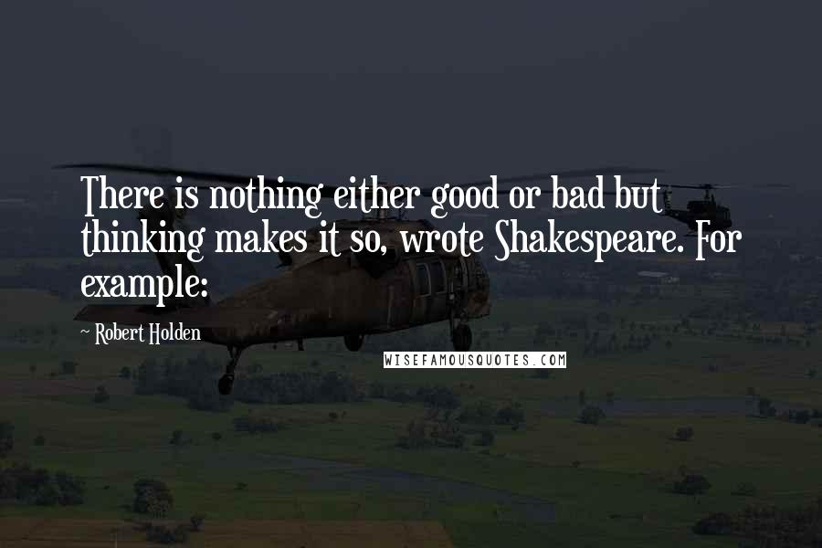 Robert Holden quotes: There is nothing either good or bad but thinking makes it so, wrote Shakespeare. For example: