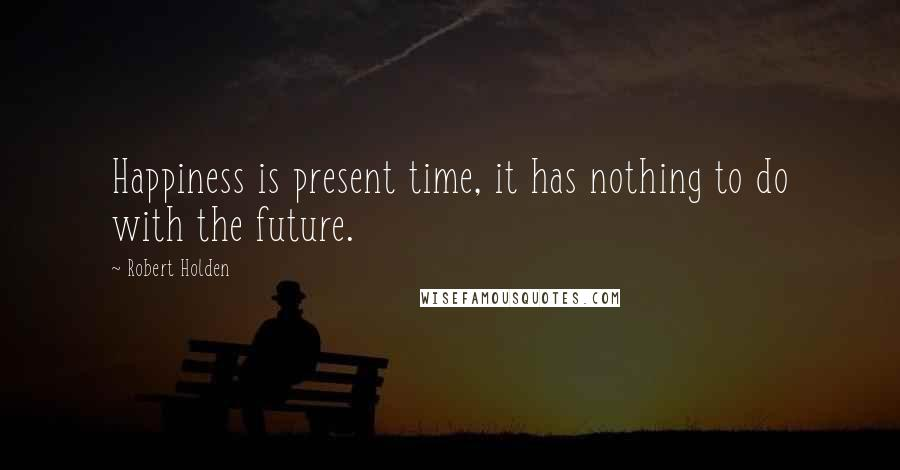Robert Holden quotes: Happiness is present time, it has nothing to do with the future.