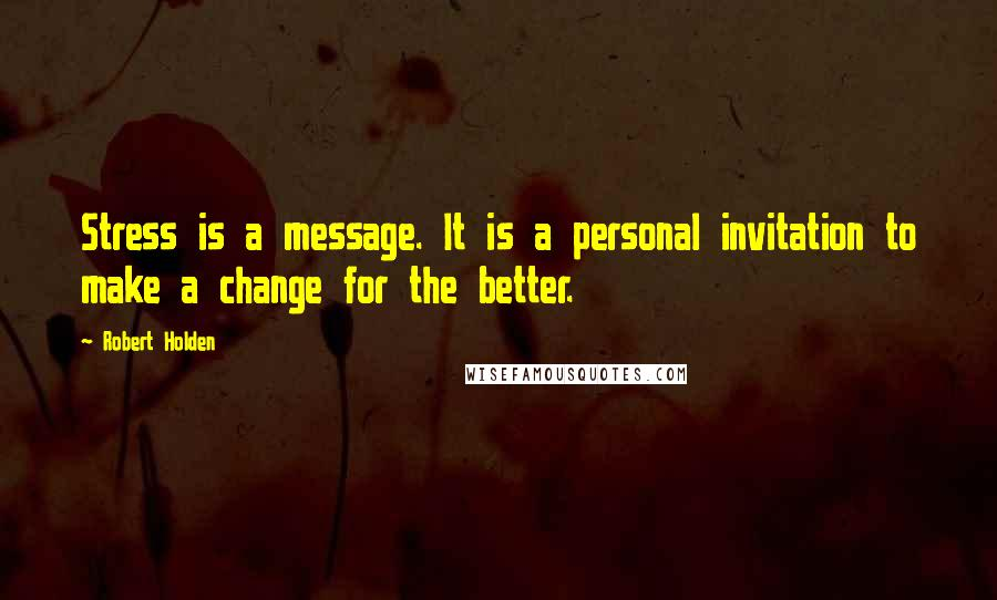 Robert Holden quotes: Stress is a message. It is a personal invitation to make a change for the better.