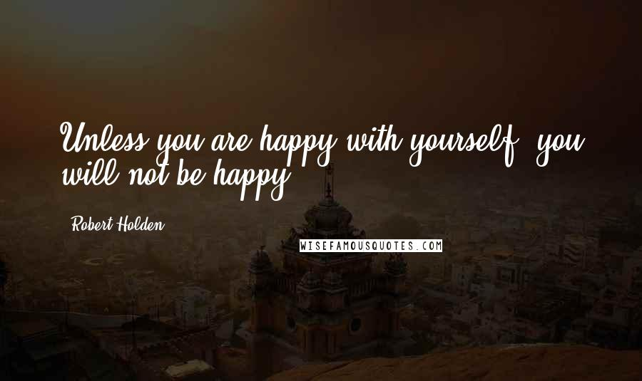Robert Holden quotes: Unless you are happy with yourself, you will not be happy.