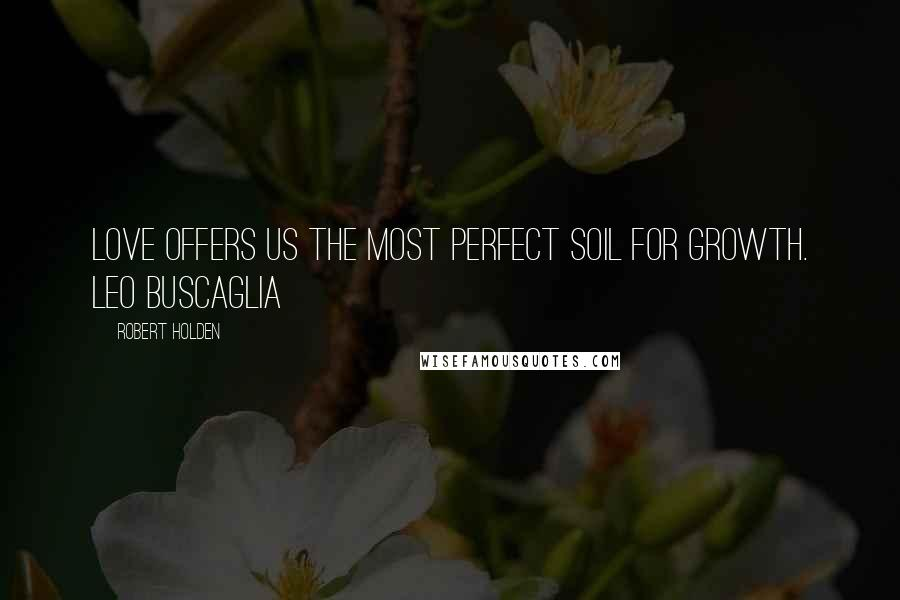 Robert Holden quotes: Love offers us the most perfect soil for growth. Leo Buscaglia