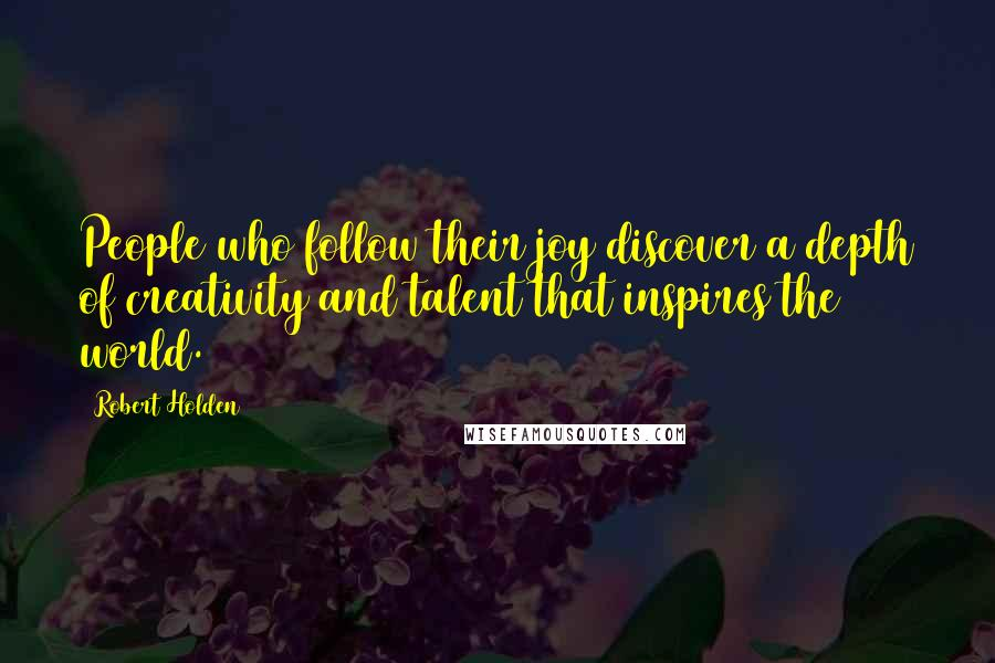 Robert Holden quotes: People who follow their joy discover a depth of creativity and talent that inspires the world.