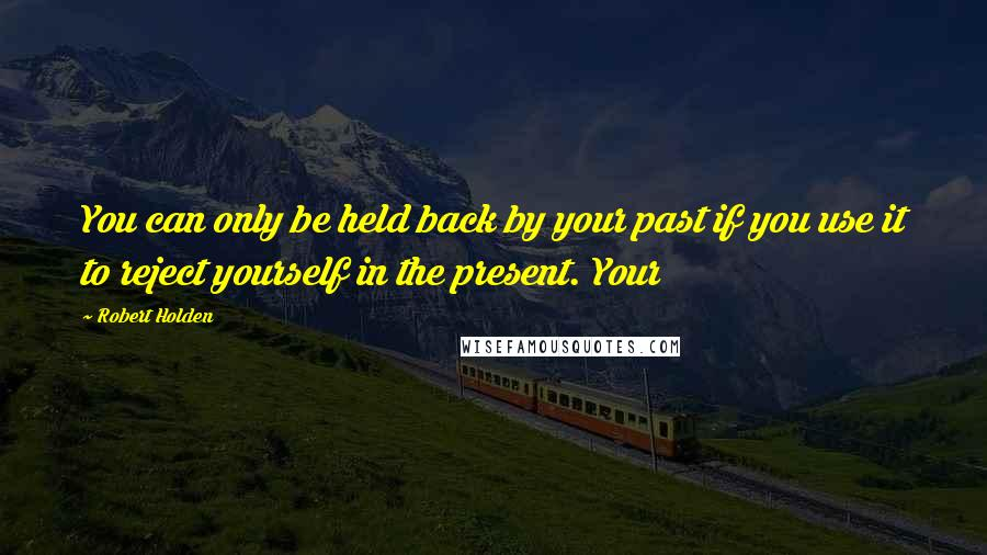 Robert Holden quotes: You can only be held back by your past if you use it to reject yourself in the present. Your