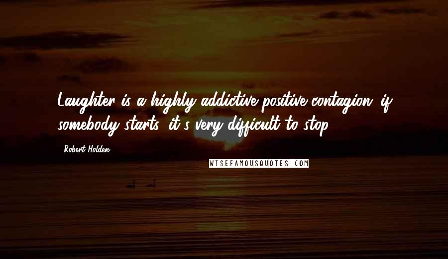 Robert Holden quotes: Laughter is a highly addictive positive contagion: if somebody starts, it's very difficult to stop.