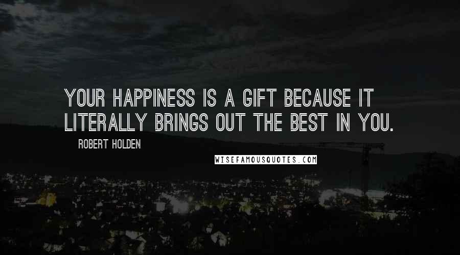 Robert Holden quotes: Your happiness is a gift because it literally brings out the best in you.