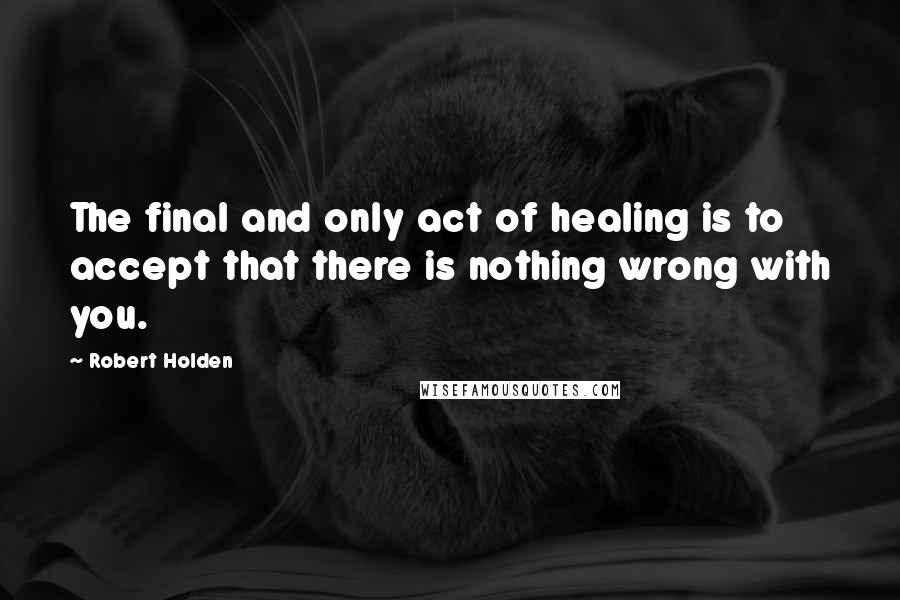 Robert Holden quotes: The final and only act of healing is to accept that there is nothing wrong with you.