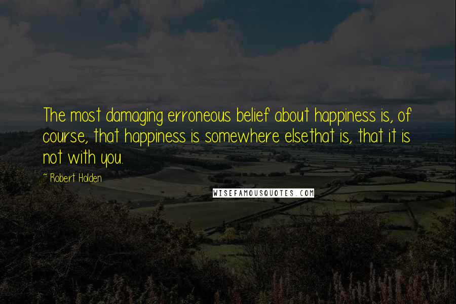 Robert Holden quotes: The most damaging erroneous belief about happiness is, of course, that happiness is somewhere elsethat is, that it is not with you.
