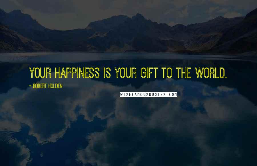 Robert Holden quotes: Your happiness is your gift to the world.