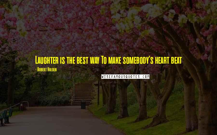 Robert Holden quotes: Laughter is the best way To make somebody's heart beat