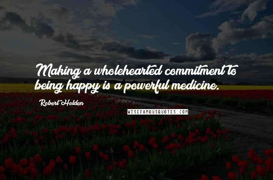 Robert Holden quotes: Making a wholehearted commitment to being happy is a powerful medicine.