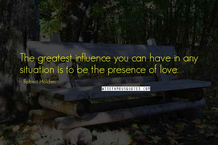 Robert Holden quotes: The greatest influence you can have in any situation is to be the presence of love.