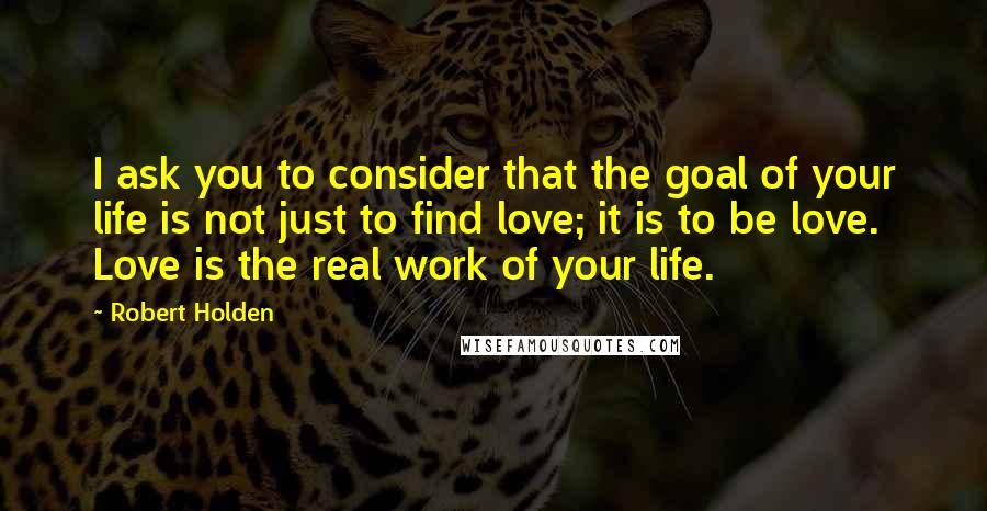 Robert Holden quotes: I ask you to consider that the goal of your life is not just to find love; it is to be love. Love is the real work of your life.