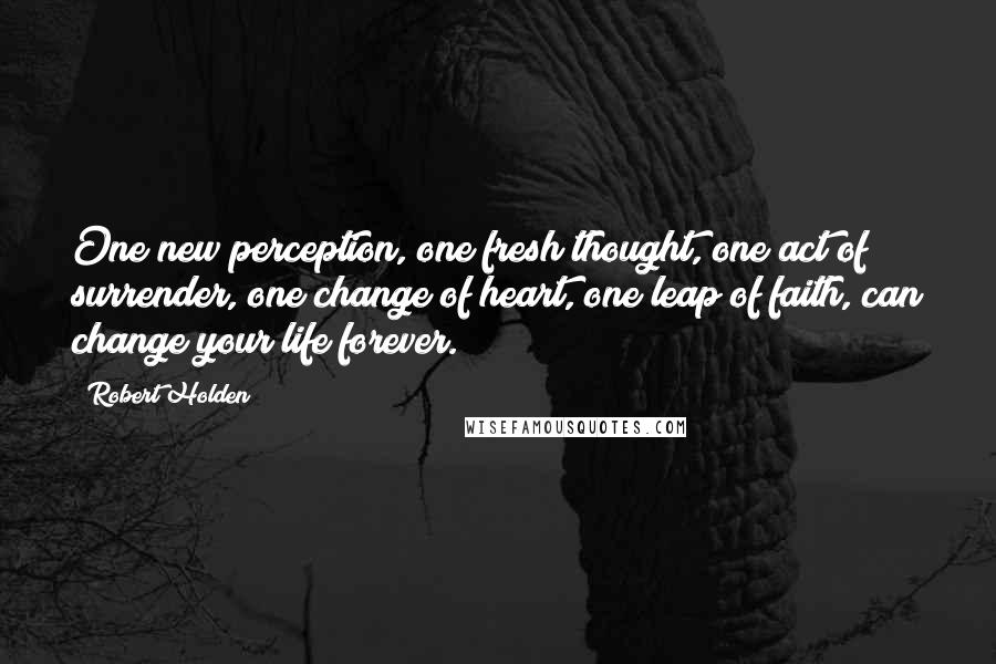 Robert Holden quotes: One new perception, one fresh thought, one act of surrender, one change of heart, one leap of faith, can change your life forever.
