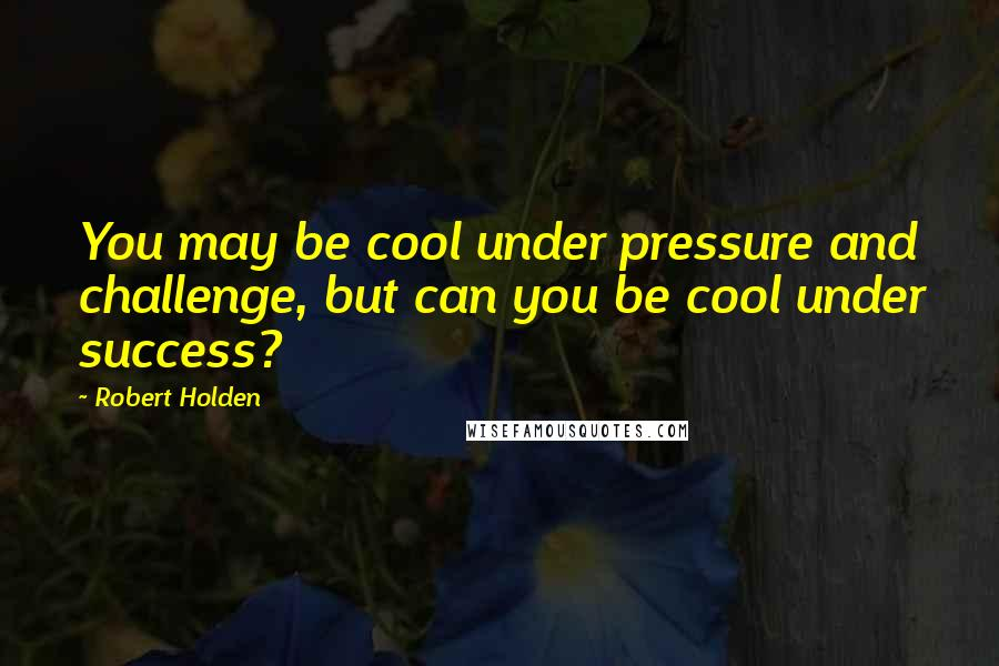 Robert Holden quotes: You may be cool under pressure and challenge, but can you be cool under success?