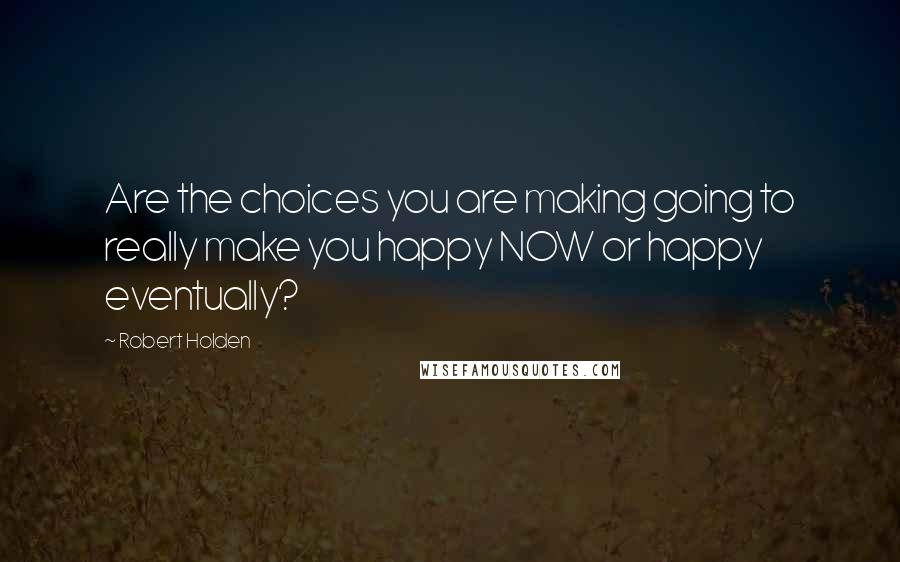 Robert Holden quotes: Are the choices you are making going to really make you happy NOW or happy eventually?