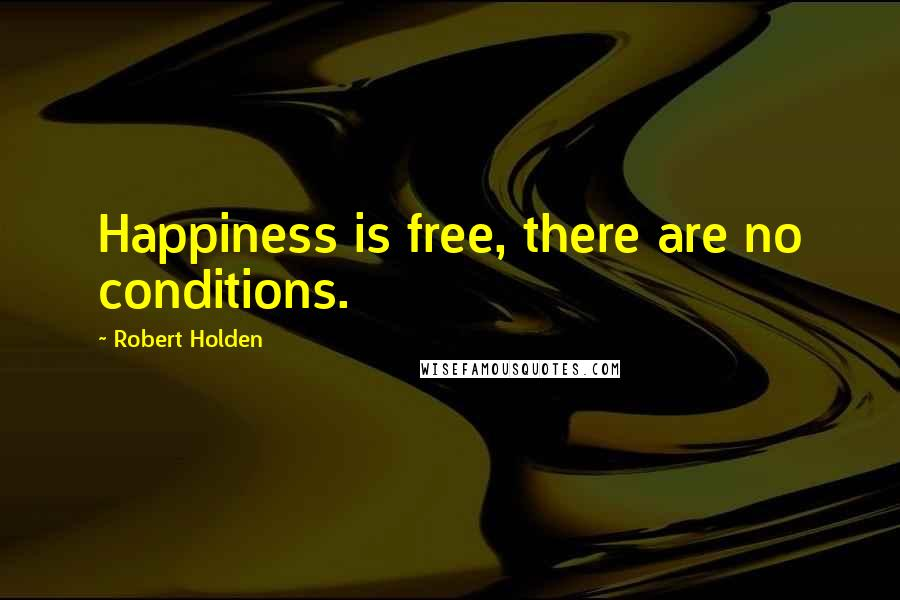 Robert Holden quotes: Happiness is free, there are no conditions.