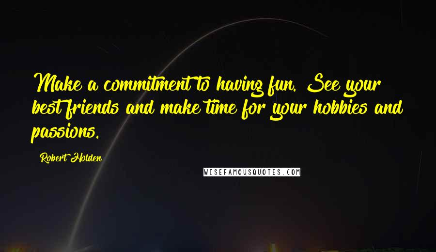 Robert Holden quotes: Make a commitment to having fun. See your best friends and make time for your hobbies and passions.