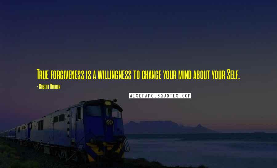 Robert Holden quotes: True forgiveness is a willingness to change your mind about your Self.