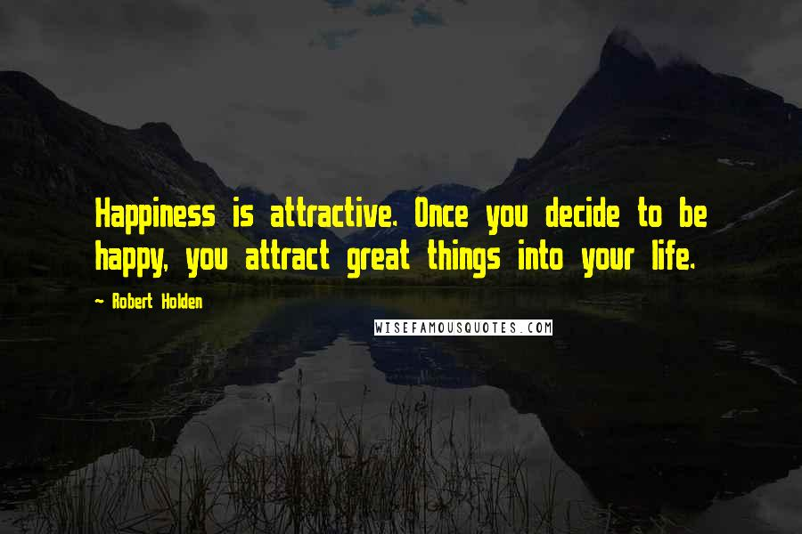 Robert Holden quotes: Happiness is attractive. Once you decide to be happy, you attract great things into your life.