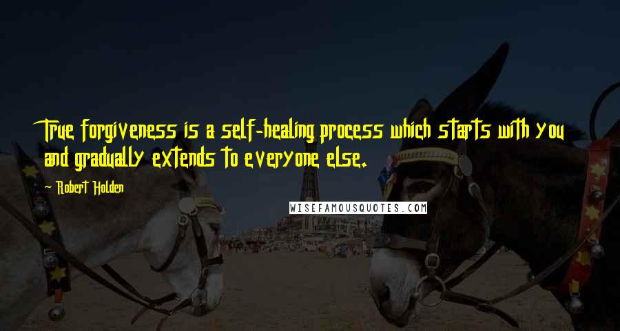Robert Holden quotes: True forgiveness is a self-healing process which starts with you and gradually extends to everyone else.