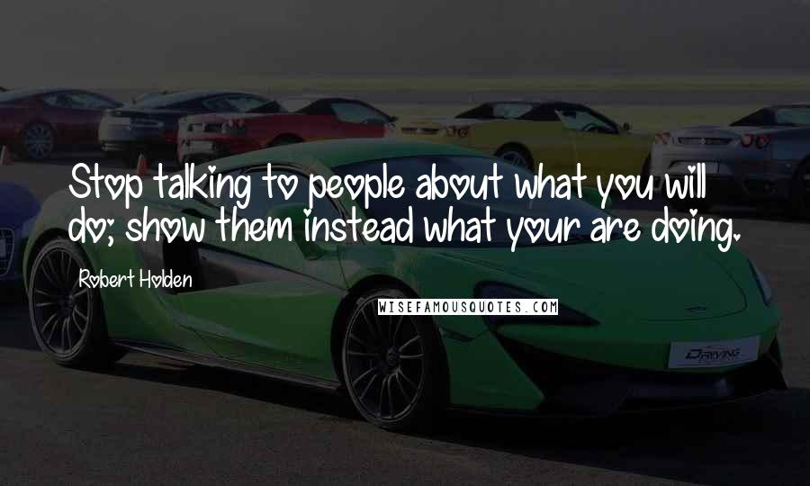 Robert Holden quotes: Stop talking to people about what you will do; show them instead what your are doing.