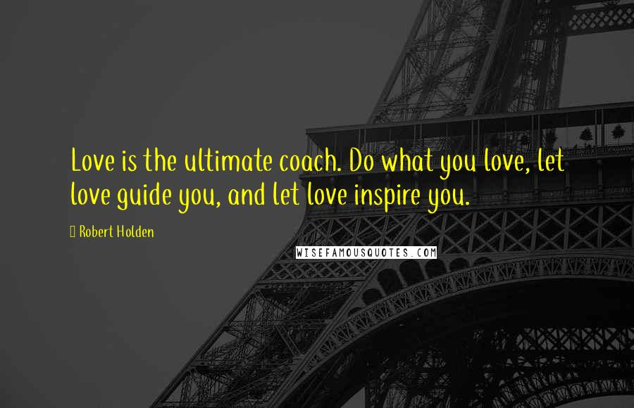 Robert Holden quotes: Love is the ultimate coach. Do what you love, let love guide you, and let love inspire you.