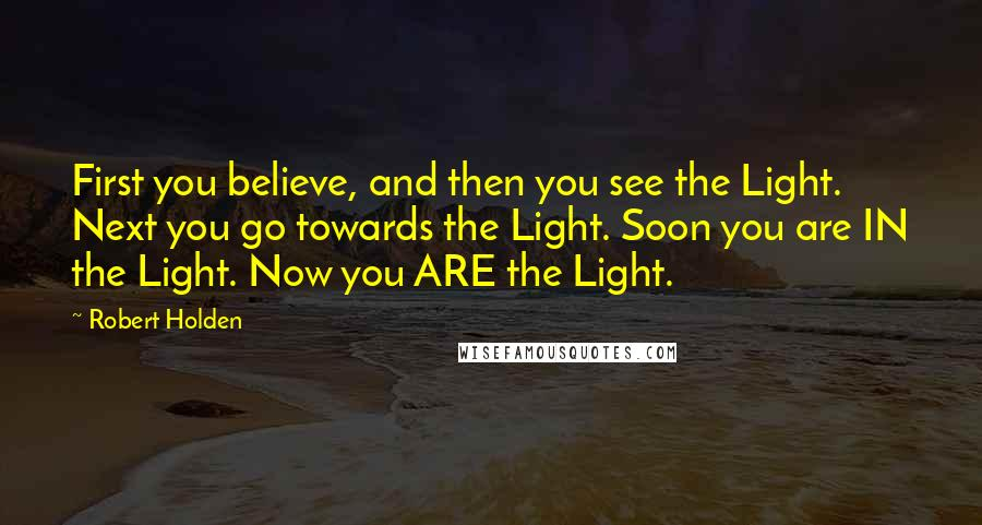 Robert Holden quotes: First you believe, and then you see the Light. Next you go towards the Light. Soon you are IN the Light. Now you ARE the Light.