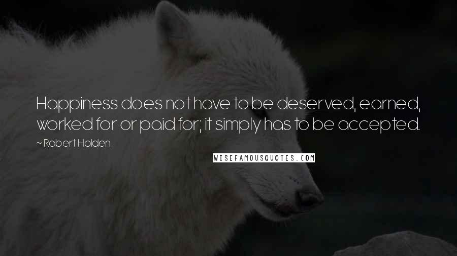 Robert Holden quotes: Happiness does not have to be deserved, earned, worked for or paid for; it simply has to be accepted.