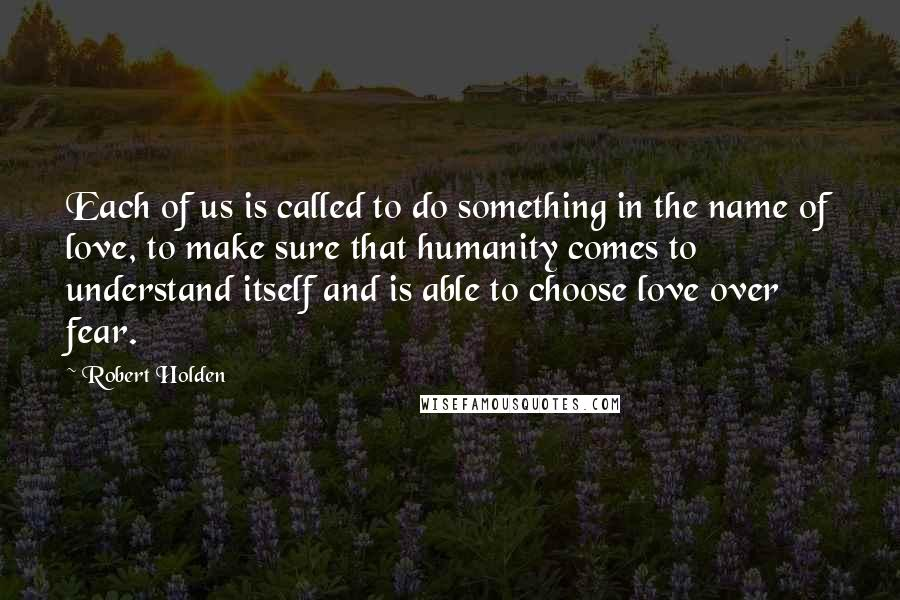 Robert Holden quotes: Each of us is called to do something in the name of love, to make sure that humanity comes to understand itself and is able to choose love over fear.