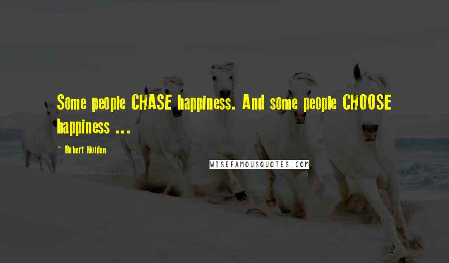 Robert Holden quotes: Some people CHASE happiness. And some people CHOOSE happiness ...