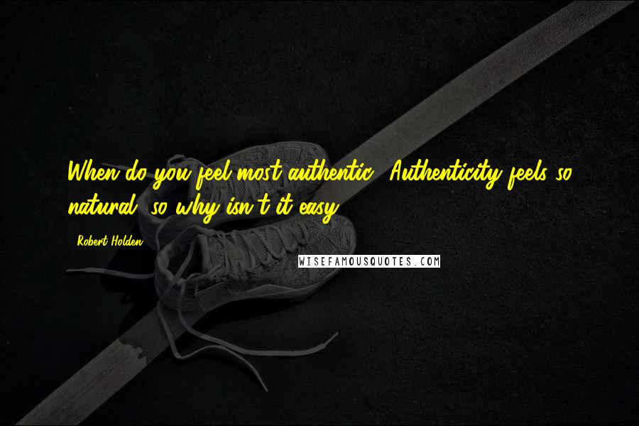 Robert Holden quotes: When do you feel most authentic? Authenticity feels so natural, so why isn't it easy?