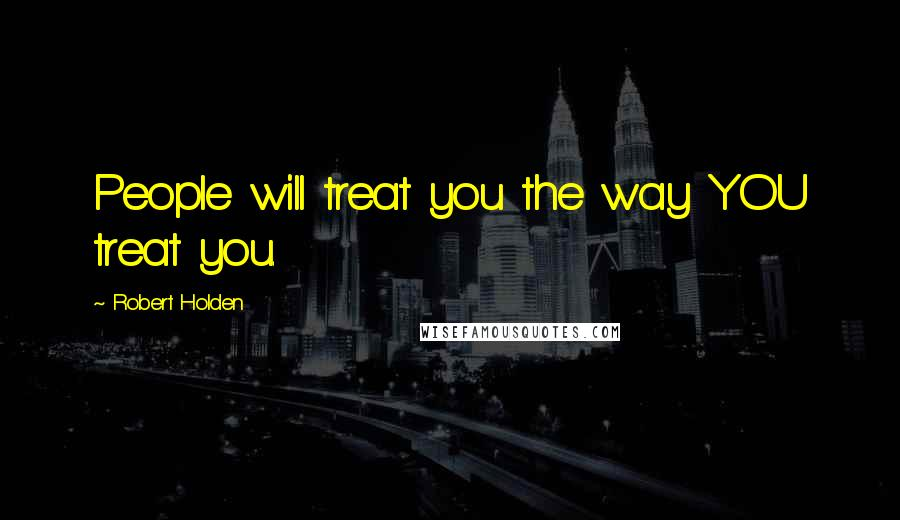 Robert Holden quotes: People will treat you the way YOU treat you.